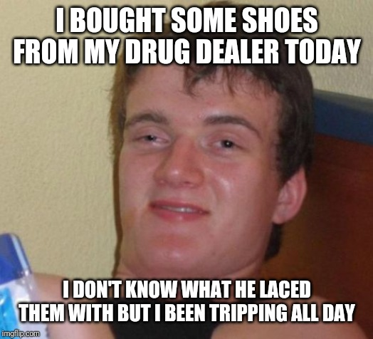 10 Guy Meme | I BOUGHT SOME SHOES FROM MY DRUG DEALER TODAY I DON'T KNOW WHAT HE LACED THEM WITH BUT I BEEN TRIPPING ALL DAY | image tagged in memes,10 guy | made w/ Imgflip meme maker