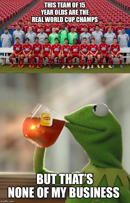 THIS TEAM OF 15 YEAR OLDS ARE THE REAL WORLD CUP CHAMPS BUT THAT'S NONE OF MY BUSINESS | image tagged in memes,but thats none of my business | made w/ Imgflip meme maker