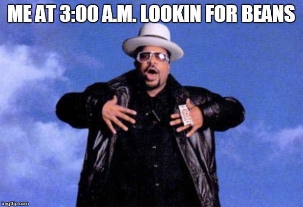 ME AT 3:00 A.M. LOOKIN FOR BEANS | image tagged in sir mix a lot | made w/ Imgflip meme maker
