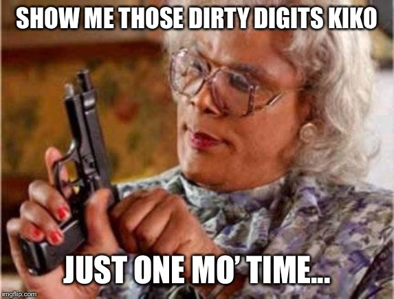 Madea | SHOW ME THOSE DIRTY DIGITS KIKO JUST ONE MO' TIME... | image tagged in madea | made w/ Imgflip meme maker
