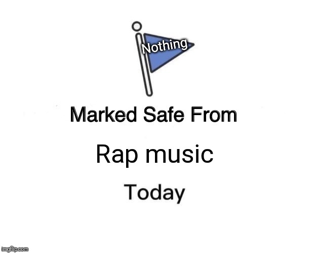 Marked Safe From Meme | Rap music Nothing | image tagged in memes,marked safe from | made w/ Imgflip meme maker