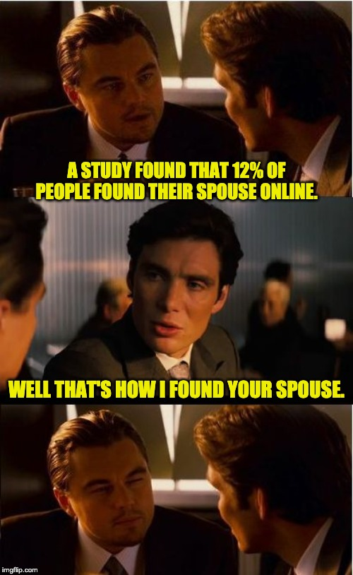 Inception | A STUDY FOUND THAT 12% OF PEOPLE FOUND THEIR SPOUSE ONLINE. WELL THAT'S HOW I FOUND YOUR SPOUSE. | image tagged in memes,inception | made w/ Imgflip meme maker