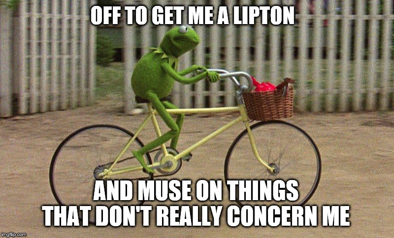 kermit bike | OFF TO GET ME A LIPTON AND MUSE ON THINGS THAT DON'T REALLY CONCERN ME | image tagged in kermit bike,tea party | made w/ Imgflip meme maker