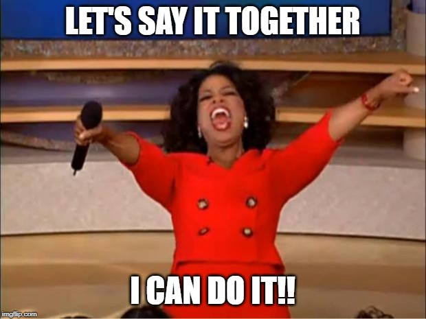 Oprah You Get A Meme | LET'S SAY IT TOGETHER I CAN DO IT!! | image tagged in memes,oprah you get a | made w/ Imgflip meme maker