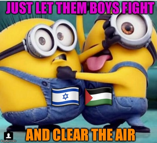 minions fighting | ?? ?? JUST LET THEM BOYS FIGHT AND CLEAR THE AIR | image tagged in minions fighting | made w/ Imgflip meme maker