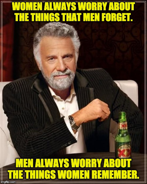 The Most Interesting Man In The World |  WOMEN ALWAYS WORRY ABOUT THE THINGS THAT MEN FORGET. MEN ALWAYS WORRY ABOUT THE THINGS WOMEN REMEMBER. | image tagged in memes,the most interesting man in the world | made w/ Imgflip meme maker