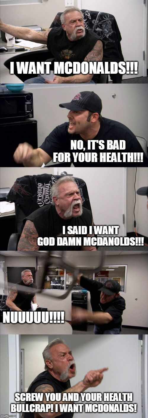 American Chopper Argument Meme | I WANT MCDONALDS!!! NO, IT'S BAD FOR YOUR HEALTH!!! I SAID I WANT GO***AMN MCDANOLDS!!! NUUUUU!!!! SCREW YOU AND YOUR HEALTH BULLCRAP! I WAN | image tagged in memes,american chopper argument | made w/ Imgflip meme maker