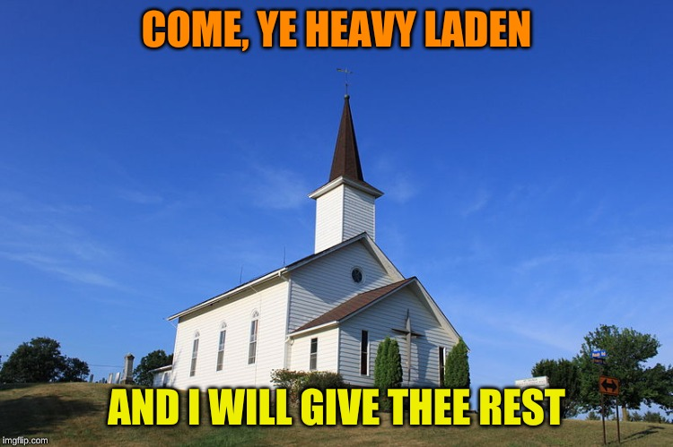 Small Church | COME, YE HEAVY LADEN AND I WILL GIVE THEE REST | image tagged in small church | made w/ Imgflip meme maker