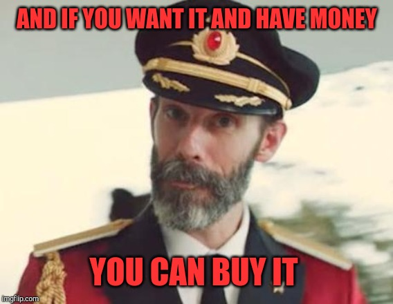 Captain Obvious | AND IF YOU WANT IT AND HAVE MONEY YOU CAN BUY IT | image tagged in captain obvious | made w/ Imgflip meme maker