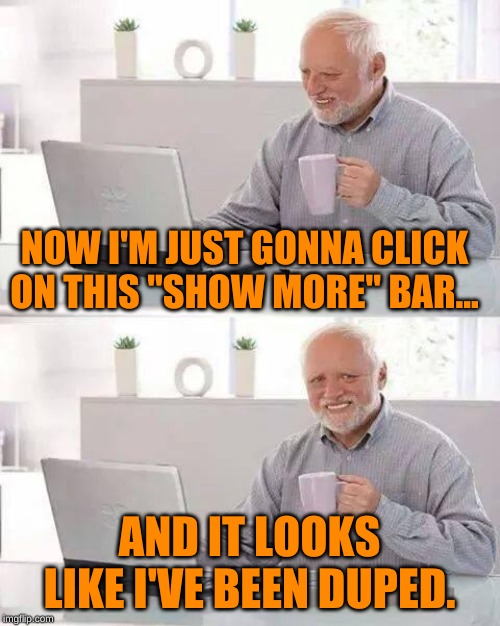 "Hide the Pain Harold Meme | NOW I'M JUST GONNA CLICK ON THIS ""SHOW MORE"" BAR... AND IT LOOKS LIKE I'VE BEEN DUPED. 