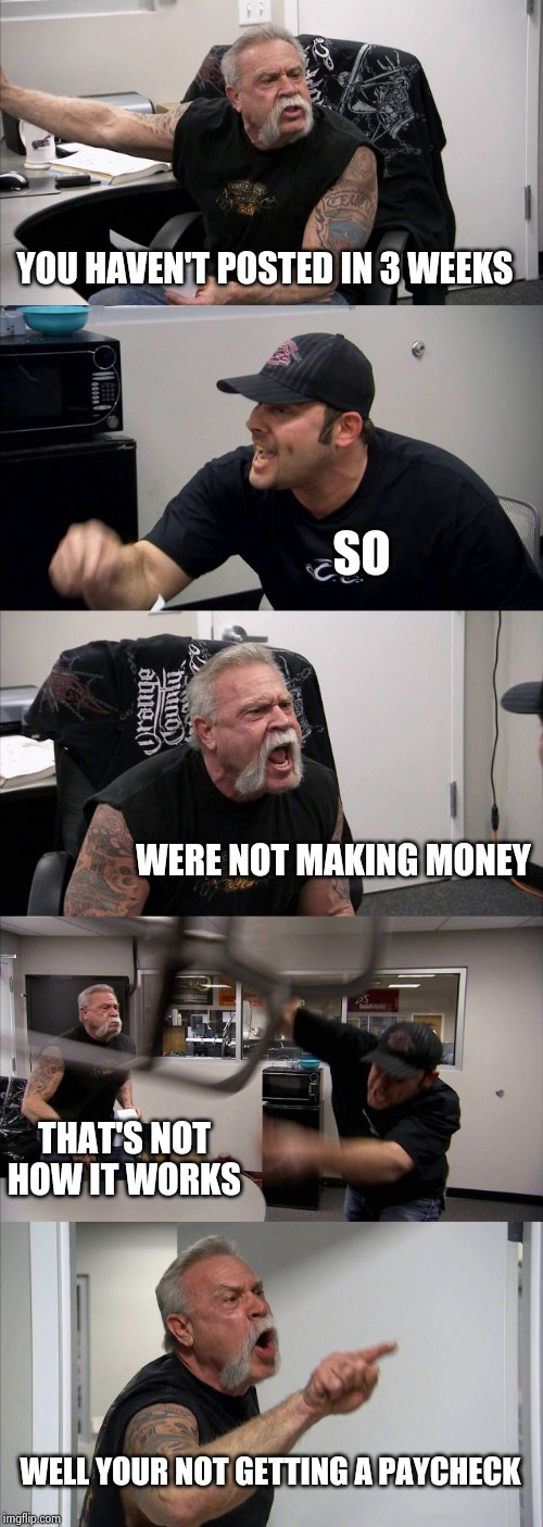 American Chopper Argument Meme | YOU HAVEN'T POSTED IN 3 WEEKS SO WERE NOT MAKING MONEY THAT'S NOT HOW IT WORKS WELL YOUR NOT GETTING A PAYCHECK | image tagged in memes,american chopper argument | made w/ Imgflip meme maker