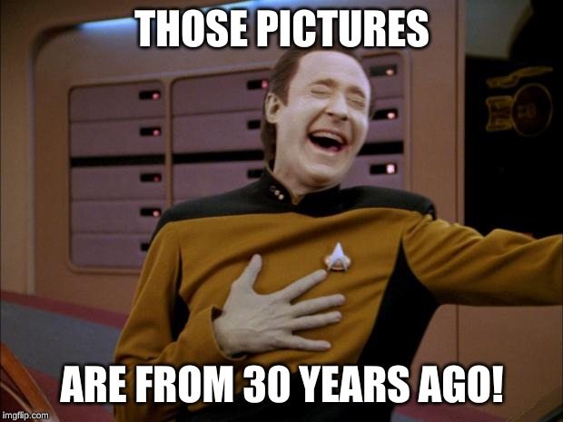 laughing Data | THOSE PICTURES ARE FROM 30 YEARS AGO! | image tagged in laughing data | made w/ Imgflip meme maker