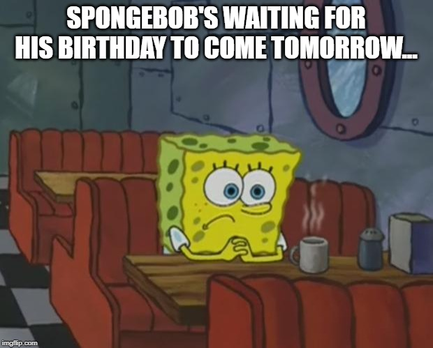 Spongebob Waiting | SPONGEBOB'S WAITING FOR HIS BIRTHDAY TO COME TOMORROW... | image tagged in spongebob waiting | made w/ Imgflip meme maker