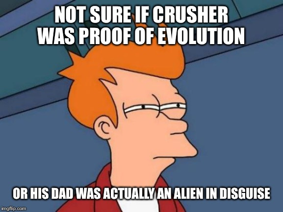 Futurama Fry Meme | NOT SURE IF CRUSHER WAS PROOF OF EVOLUTION OR HIS DAD WAS ACTUALLY AN ALIEN IN DISGUISE | image tagged in memes,futurama fry | made w/ Imgflip meme maker