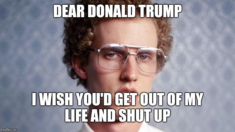DEAR DONALD TRUMP, I WISH YOU'D GET OUT OF MY LIFE AND SHUT UP | DEAR DONALD TRUMP I WISH YOU'D GET OUT OF MY LIFE AND SHUT UP | image tagged in funny memes,napoleon,napoleon dynamite | made w/ Imgflip meme maker