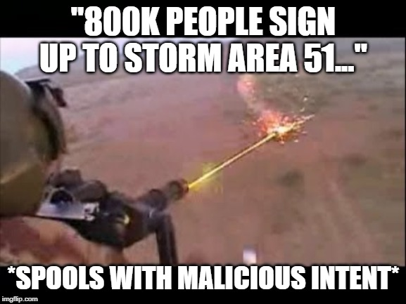 """800K PEOPLE SIGN UP TO STORM AREA 51..."" *SPOOLS WITH MALICIOUS INTENT* 