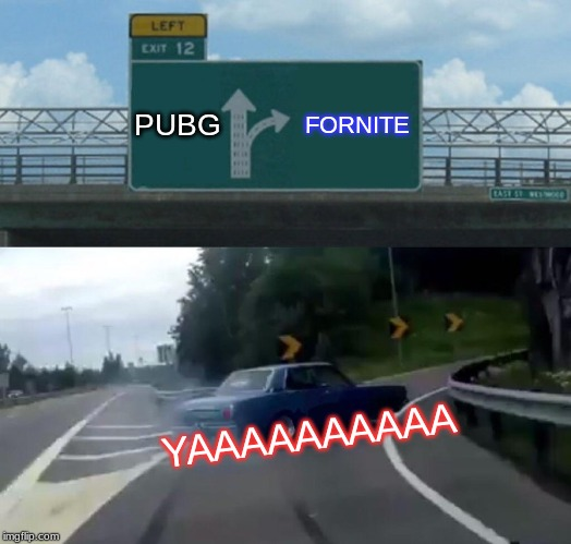 Left Exit 12 Off Ramp Meme | PUBG FORNITE YAAAAAAAAAA | image tagged in memes,left exit 12 off ramp | made w/ Imgflip meme maker