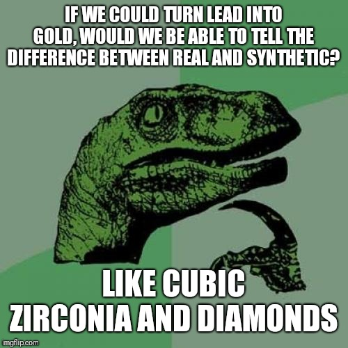 Philosoraptor Meme | IF WE COULD TURN LEAD INTO GOLD, WOULD WE BE ABLE TO TELL THE DIFFERENCE BETWEEN REAL AND SYNTHETIC? LIKE CUBIC ZIRCONIA AND DIAMONDS | image tagged in memes,philosoraptor | made w/ Imgflip meme maker