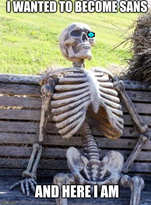 Waiting Skeleton | I WANTED TO BECOME SANS AND HERE I AM | image tagged in memes,waiting skeleton,sans undertale | made w/ Imgflip meme maker