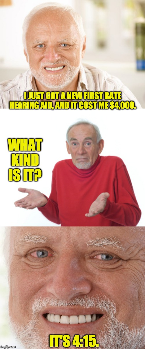 I JUST GOT A NEW FIRST RATE HEARING AID, AND IT COST ME $4,000. WHAT KIND IS IT? IT'S 4:15. | image tagged in hide the pain harold,guess i'll die,hide the pain harold 2 | made w/ Imgflip meme maker