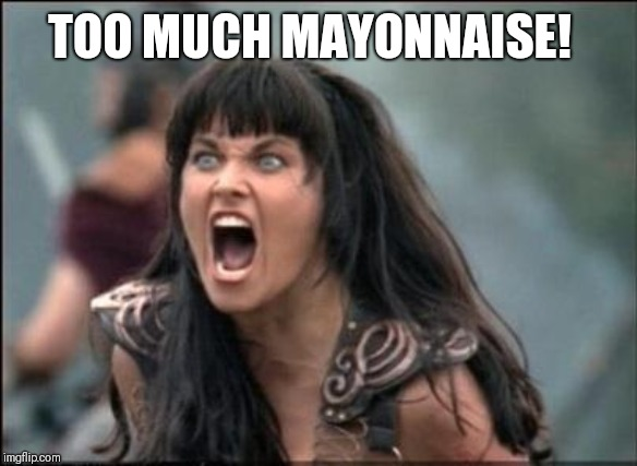 Angry Xena | TOO MUCH MAYONNAISE! | image tagged in angry xena | made w/ Imgflip meme maker