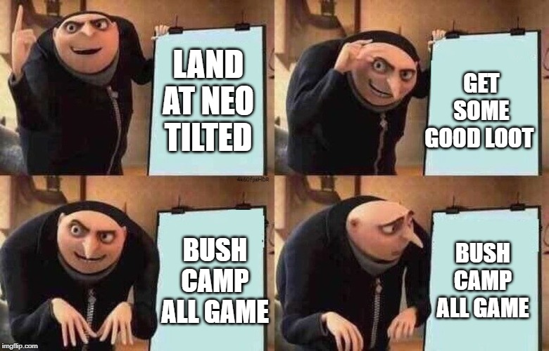 fortnite plan at work be like | LAND AT NEO TILTED GET SOME GOOD LOOT BUSH CAMP ALL GAME BUSH CAMP ALL GAME | image tagged in fortnite plan at work be like | made w/ Imgflip meme maker