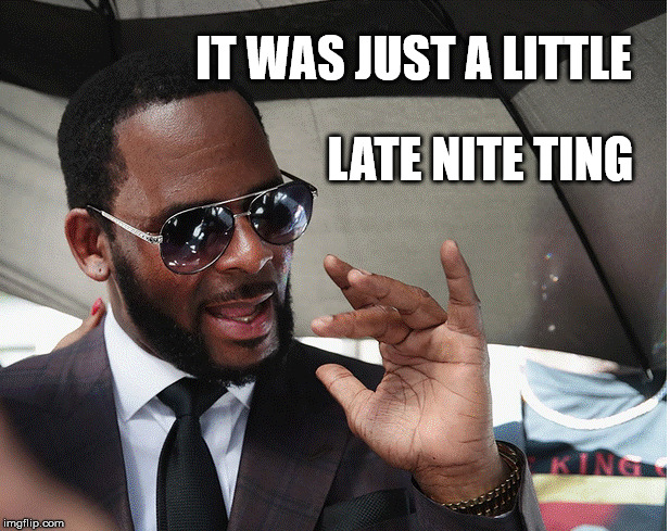 Late night ting | IT WAS JUST A LITTLE LATE NITE TING | image tagged in r kelly,lateniteting | made w/ Imgflip meme maker