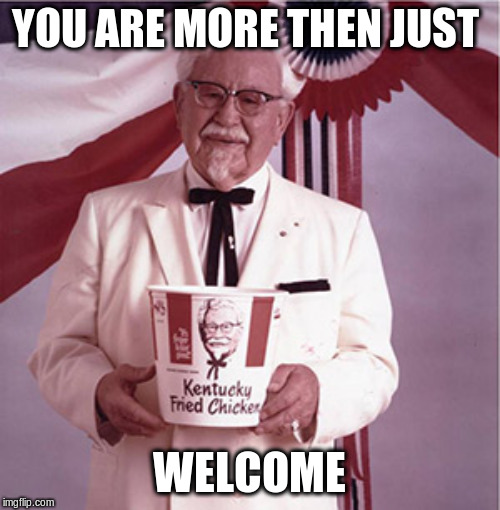 KFC Colonel Sanders | YOU ARE MORE THEN JUST WELCOME | image tagged in kfc colonel sanders | made w/ Imgflip meme maker