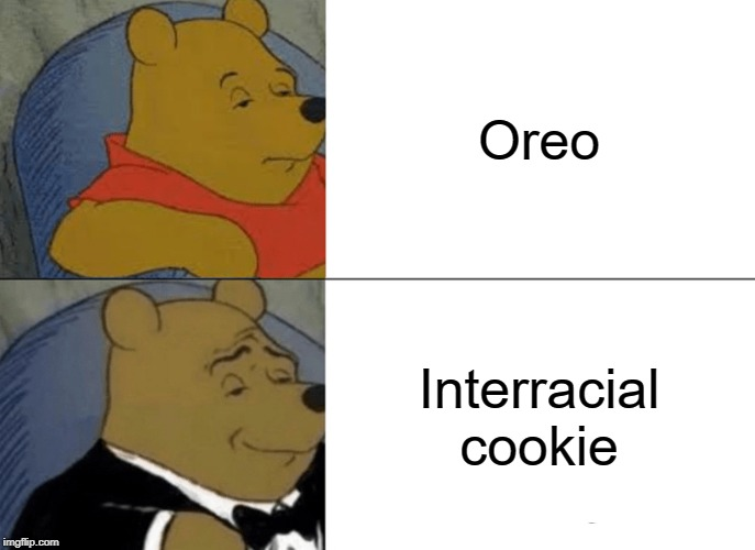 Tuxedo Winnie The Pooh Meme | Oreo Interracial cookie | image tagged in memes,tuxedo winnie the pooh | made w/ Imgflip meme maker
