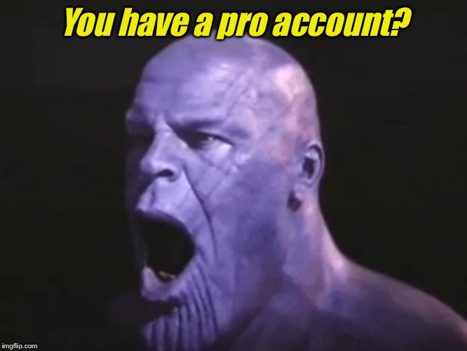 MadTitan Shocked | You have a pro account? | image tagged in madtitan shocked | made w/ Imgflip meme maker