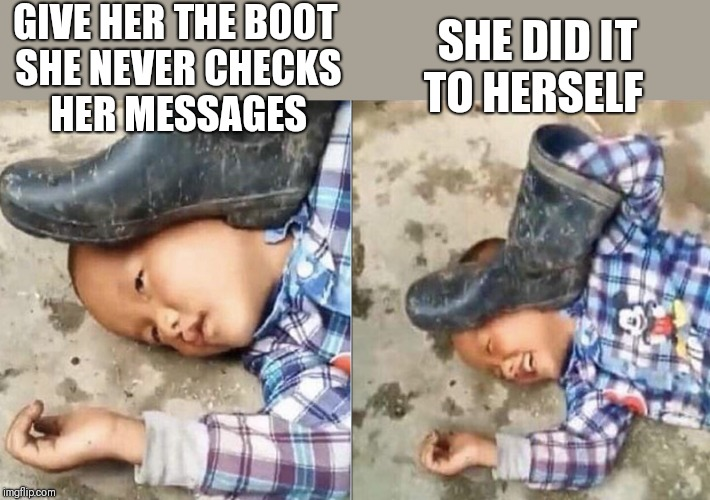 Pressing a Boot on Your Own Head | GIVE HER THE BOOT   SHE NEVER CHECKS HER MESSAGES SHE DID IT TO HERSELF | image tagged in pressing a boot on your own head | made w/ Imgflip meme maker