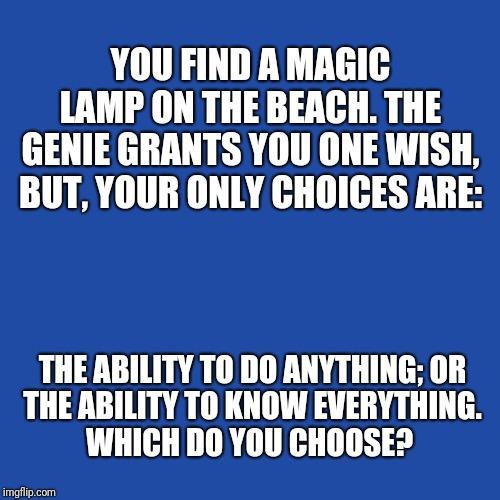 I wish.... | YOU FIND A MAGIC LAMP ON THE BEACH. THE GENIE GRANTS YOU ONE WISH, BUT, YOUR ONLY CHOICES ARE: THE ABILITY TO DO ANYTHING; OR THE ABILITY TO | image tagged in memes,original meme,i wish,wish,everything,anything | made w/ Imgflip meme maker