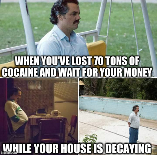 sad pablo escobar | WHEN YOU'VE LOST 70 TONS OF COCAINE AND WAIT FOR YOUR MONEY WHILE YOUR HOUSE IS DECAYING | image tagged in sad pablo escobar | made w/ Imgflip meme maker