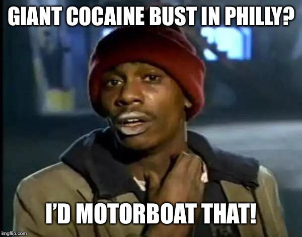 Y'all Got Any More Of That Meme | GIANT COCAINE BUST IN PHILLY? I'D MOTORBOAT THAT! | image tagged in memes,y'all got any more of that | made w/ Imgflip meme maker