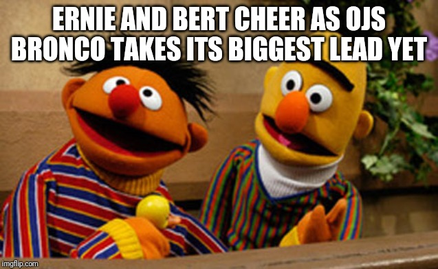 bert and ernie |  ERNIE AND BERT CHEER AS OJS BRONCO TAKES ITS BIGGEST LEAD YET | image tagged in bert and ernie | made w/ Imgflip meme maker