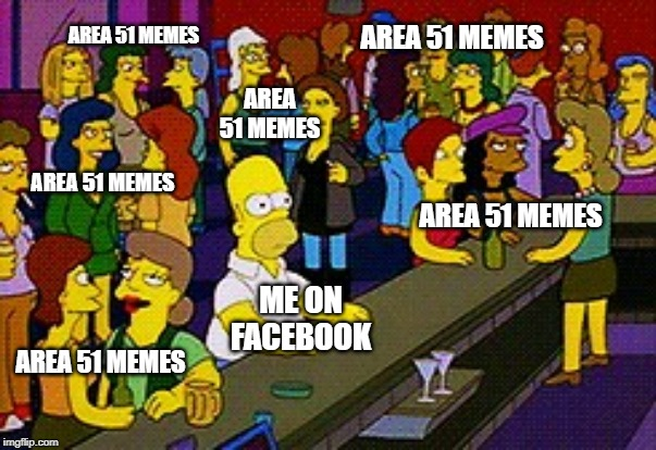 Yeah, ok, people are storming Area 51, I get it!!! | ME ON FACEBOOK AREA 51 MEMES AREA 51 MEMES AREA 51 MEMES AREA 51 MEMES AREA 51 MEMES AREA 51 MEMES | image tagged in homer bar | made w/ Imgflip meme maker