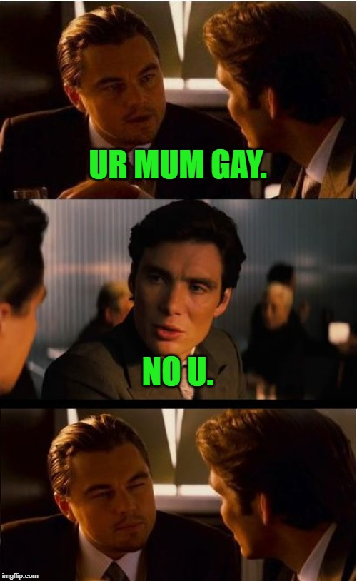 When in Rome! | UR MUM GAY. NO U. | image tagged in memes,inception,nixieknox | made w/ Imgflip meme maker