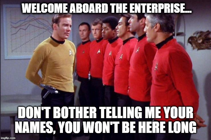 Star Trek Security Meeting | WELCOME ABOARD THE ENTERPRISE... DON'T BOTHER TELLING ME YOUR NAMES, YOU WON'T BE HERE LONG | image tagged in star trek security meeting,star trek,red shirts | made w/ Imgflip meme maker