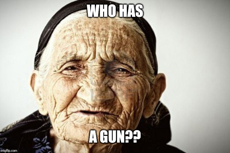 old person | WHO HAS A GUN?? | image tagged in old person | made w/ Imgflip meme maker