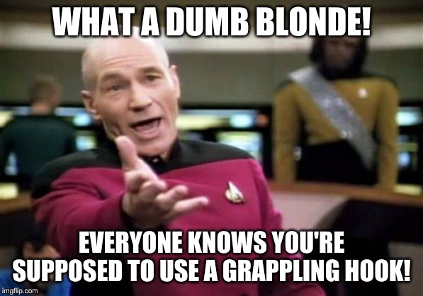 Picard Wtf Meme | WHAT A DUMB BLONDE! EVERYONE KNOWS YOU'RE SUPPOSED TO USE A GRAPPLING HOOK! | image tagged in memes,picard wtf | made w/ Imgflip meme maker