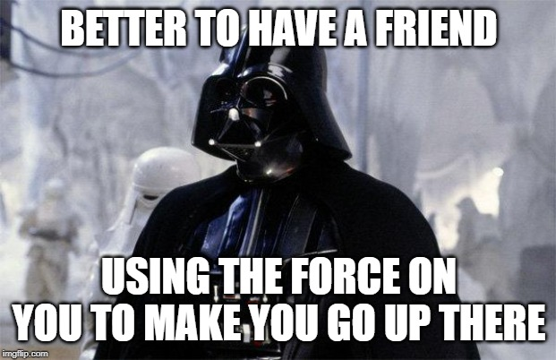 Darth Vader | BETTER TO HAVE A FRIEND USING THE FORCE ON YOU TO MAKE YOU GO UP THERE | image tagged in darth vader | made w/ Imgflip meme maker