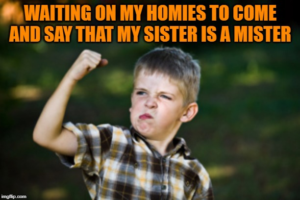Tough kid | WAITING ON MY HOMIES TO COME AND SAY THAT MY SISTER IS A MISTER | image tagged in tough kid | made w/ Imgflip meme maker