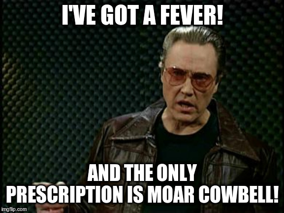 Bruce Dickinson | I'VE GOT A FEVER! AND THE ONLY PRESCRIPTION IS MOAR COWBELL! | image tagged in bruce dickinson | made w/ Imgflip meme maker