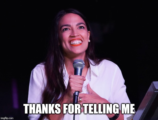 AOC Crazy | THANKS FOR TELLING ME | image tagged in aoc crazy | made w/ Imgflip meme maker