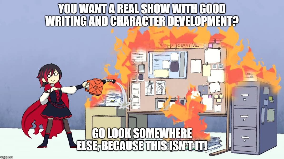 RWBY's Writing/Story Telling |  YOU WANT A REAL SHOW WITH GOOD WRITING AND CHARACTER DEVELOPMENT? GO LOOK SOMEWHERE ELSE, BECAUSE THIS ISN'T IT! | image tagged in rwby,rooster teeth,anime,ruby rose | made w/ Imgflip meme maker