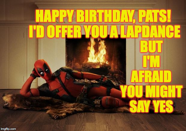 Deadpool movie | HAPPY BIRTHDAY, PATS!  I'D OFFER YOU A LAPDANCE BUT I'M AFRAID YOU MIGHT SAY YES | image tagged in deadpool movie | made w/ Imgflip meme maker