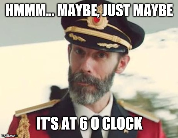 Captain Obvious | HMMM... MAYBE, JUST MAYBE IT'S AT 6 O CLOCK | image tagged in captain obvious | made w/ Imgflip meme maker