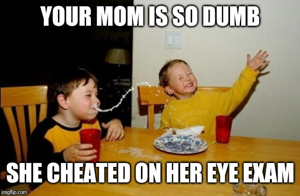 Yo Mamas So Fat |  YOUR MOM IS SO DUMB; SHE CHEATED ON HER EYE EXAM | image tagged in memes,yo mamas so fat | made w/ Imgflip meme maker