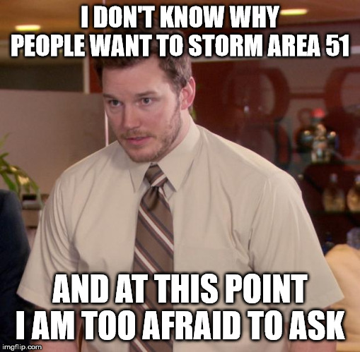 Afraid To Ask Andy Meme | I DON'T KNOW WHY PEOPLE WANT TO STORM AREA 51 AND AT THIS POINT I AM TOO AFRAID TO ASK | image tagged in memes,afraid to ask andy,AdviceAnimals | made w/ Imgflip meme maker