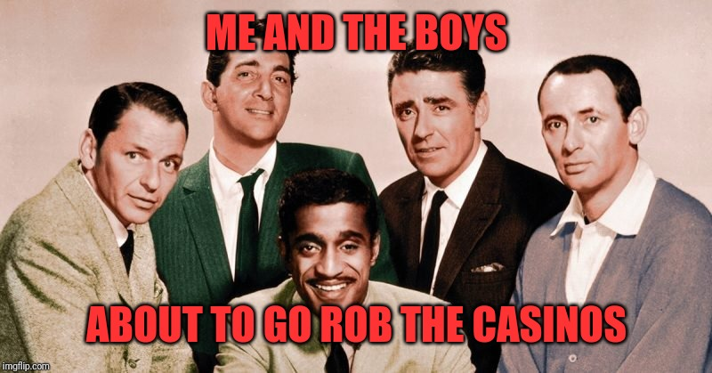The Original Me and the Boys |  ME AND THE BOYS; ABOUT TO GO ROB THE CASINOS | image tagged in rat pack,oceans 11,me and the boys,for us old people,nixieknox,pie charts | made w/ Imgflip meme maker